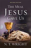 The Meal Jesus Gave Us: Understanding Holy Communion Paperback