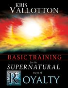 Basic Training For the Supernatural Ways of Royalty eBook