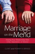 Marriage on the Mend: Healing Your Relationship After Crisis, Separation Or Divorce