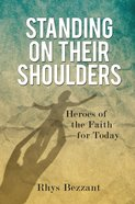 Standing on Their Shoulders: Heroes of the Faith For Today