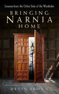 Bringing Narnia Home: Lessons From the Other Side of the Wardrobe Paperback