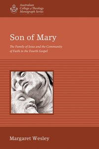 Son of Mary: The Family of Jesus and the Community of Faith in the Fourth Gospel (Australian College Of Theology Monograph Series)