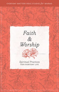 Faith and Worship (Everyday Matters Bible Studies For Women Series) Paperback