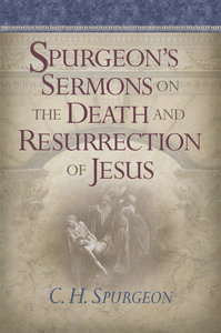 Spurgeons Sermons on the Death and Resurrection of Jesus