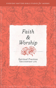 Faith and Worship (Everyday Matters Bible Studies For Women Series)