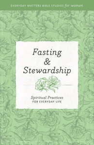 Fasting and Stewardship (Everyday Matters Bible Studies For Women Series)