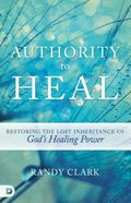 Authority to Heal: Restoring the Lost Inheritance of God's Healing Power Paperback