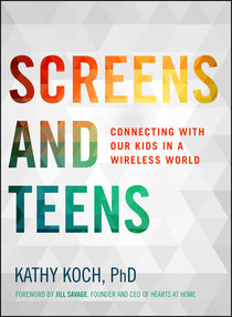 Screens and Teens: Connecting With Our Kids in a Wireless World (Life Better Together Series)