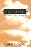 How to Pray When You Don't Know What to Say: More Than 40 Ways to Approach God Paperback
