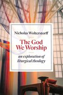 God We Worship, The: An Essay in Liturgical Theology (Kantzer Lectures In Revealed Theology Series)