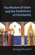 The Wisdom of Islam and the Foolishness of Christianity Paperback
