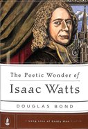 The Poetic Wonder of Isaac Watts (Long Line Of Godly Men Series)