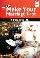 How to Make Your Marriage Last: A Wife's Guide (Wise Choices Series) Booklet
