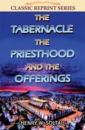 The Tabernacle the Priesthood and the Offerings (Classic Re-print Series)