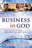 Business in God: Erase the Line Between God's Work and Man's Work Paperback