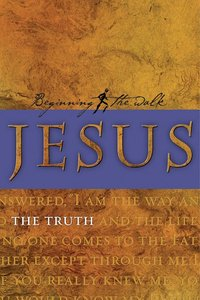 Jesus: The Truth (Beginning The Walk Series)