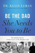 Be the Dad She Needs You to Be: The Indelible Imprint a Father Leaves on His Daughter's Life Hardback
