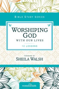 Worshipping God With Our Lives (Women Of Faith Study Guide Series)