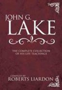 John G Lake: The Complete Collection of His Life Teachings Hardback
