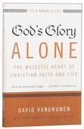 Gods Glory Alone - the Majestic Heart of Christian Faith and Life (The Five Solas Series)