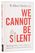 We Cannot Be Silent: Speaking Truth to a Culture Redefining Sex, Marriage, and the Very Meaning of Right and Wrong Hardback