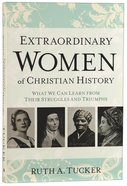 Extraordinary Women of Christian History: What We Can Learn From Their Struggles and Triumphs Paperback