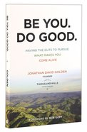 Be You. Do Good.: Having the Guts to Pursue What Makes You Come Alive Paperback