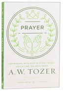 Tci: Prayer: Communing With God in Everything - Collected Insights From Aw Tozer (Aw Tozer Collected Insights Series) Paperback