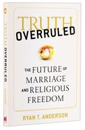 Truth Overruled: The Future of Marriage and Religious Freedom