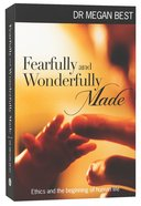 Fearfully and Wonderfully Made: Ethics and the Beginning of Human Life Paperback