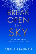 Break Open the Sky: Saving Our Faith From a Culture of Fear Paperback