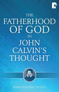 The Fatherhood of God in John Calvins Thought