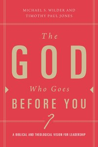 The God Who Goes Before You: A Biblical and Theological Vision For Leadership