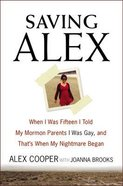 Saving Alex: When I Was Fifteen I Told My Mormon Parents I Was Gay, and That's When My Nightmare Began Hardback
