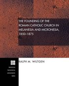 The Founding of the Roman Catholic Church in Melanesia and Micronesia, 1850-1875 (#84 in Princeton Theological Monograph Series) Paperback