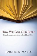 How We Got Our Bible: Files From An Alttestamentler's Hard Drive Paperback