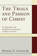 The Trials and Passion of Christ: An Expository and Analytical Commentary on John 18 and 19
