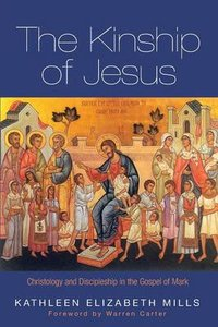 The Kinship of Jesus: Christology and Discipleship in the Gospel of Mark