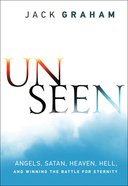 Unseen: Angels, Satan, Heaven, Hell, and Winning the Battle For Eternity Paperback