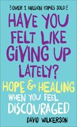 Have You Felt Like Giving Up Lately?: Hope & Healing When You Feel Discouraged Paperback