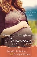 Praying Through Your Pregnancy: A Week-By-Week Guide Paperback