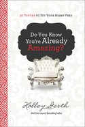 Do You Know You're Already Amazing?: 30 Truths to Set Your Heart Free Hardback