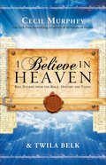 I Believe in Heaven: Real Stories From the Bible, History and Today Paperback