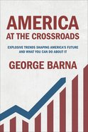 America At the Crossroads: Explosive Trends Shaping America's Future and What You Can Do About It Hardback