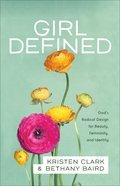 Girl Defined: God's Radical Design For Beauty, Femininity, and Identity Paperback