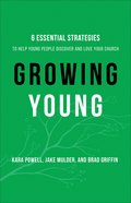 Growing Young: Six Essential Strategies to Help Young People Discover and Love Your Church Hardback