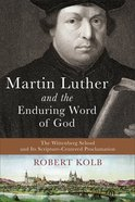 Martin Luther and the Enduring Word of God: The Wittenberg School and Its Scripture-Centered Proclamation Hardback