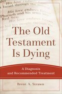 Old Testament is Dying, The: A Diagnosis and Recommended Treatment (Theological Explorations For The Church Catholic Series) eBook