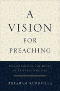 A Vision For Preaching: Understanding the Heart of Pastoral Ministry Paperback