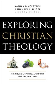 Exploring Christian Theology: The Church, Spiritual Griowth, and the End Times (Volume 3)
